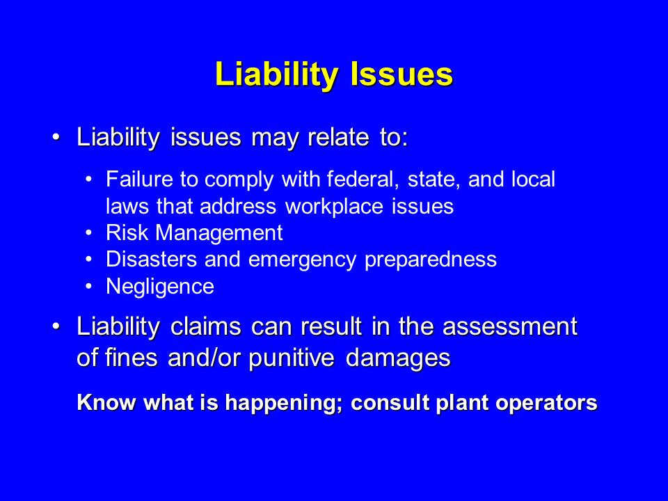 Liability Issues Liability issues may relate to:Liability issues may relate to: Failure to comply with federal, state, and local laws that address workplace issues Risk Management Disasters and emergency preparedness Negligence Liability claims can result in the assessment of fines and/or punitive damagesLiability claims can result in the assessment of fines and/or punitive damages Know what is happening; consult plant operators
