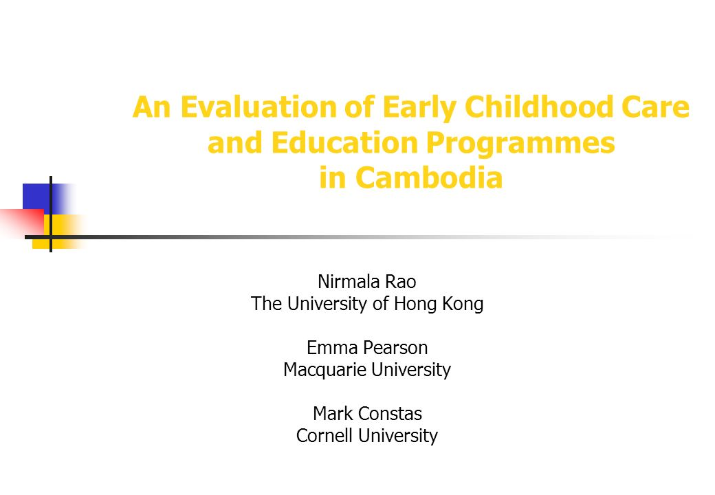 An Evaluation of Early Childhood Care and Education Programmes in Cambodia Nirmala Rao The University of Hong Kong Emma Pearson Macquarie University Mark Constas Cornell University