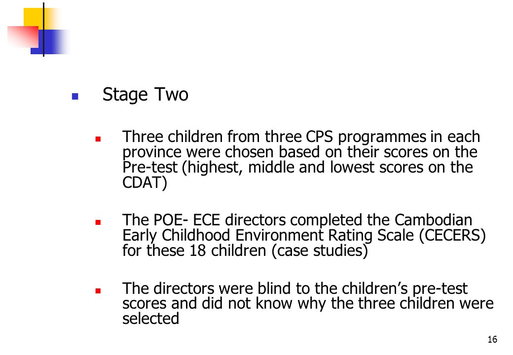 16 Stage Two Three children from three CPS programmes in each province were chosen based on their scores on the Pre-test (highest, middle and lowest scores on the CDAT) The POE- ECE directors completed the Cambodian Early Childhood Environment Rating Scale (CECERS) for these 18 children (case studies) The directors were blind to the childrens pre-test scores and did not know why the three children were selected