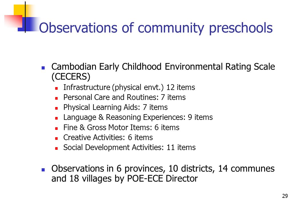 29 Observations of community preschools Cambodian Early Childhood Environmental Rating Scale (CECERS) Infrastructure (physical envt.) 12 items Personal Care and Routines: 7 items Physical Learning Aids: 7 items Language & Reasoning Experiences: 9 items Fine & Gross Motor Items: 6 items Creative Activities: 6 items Social Development Activities: 11 items Observations in 6 provinces, 10 districts, 14 communes and 18 villages by POE-ECE Director