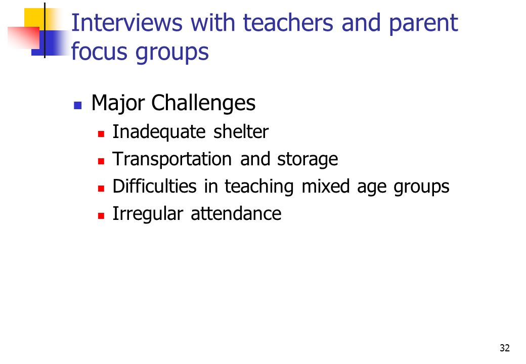 32 Interviews with teachers and parent focus groups Major Challenges Inadequate shelter Transportation and storage Difficulties in teaching mixed age groups Irregular attendance
