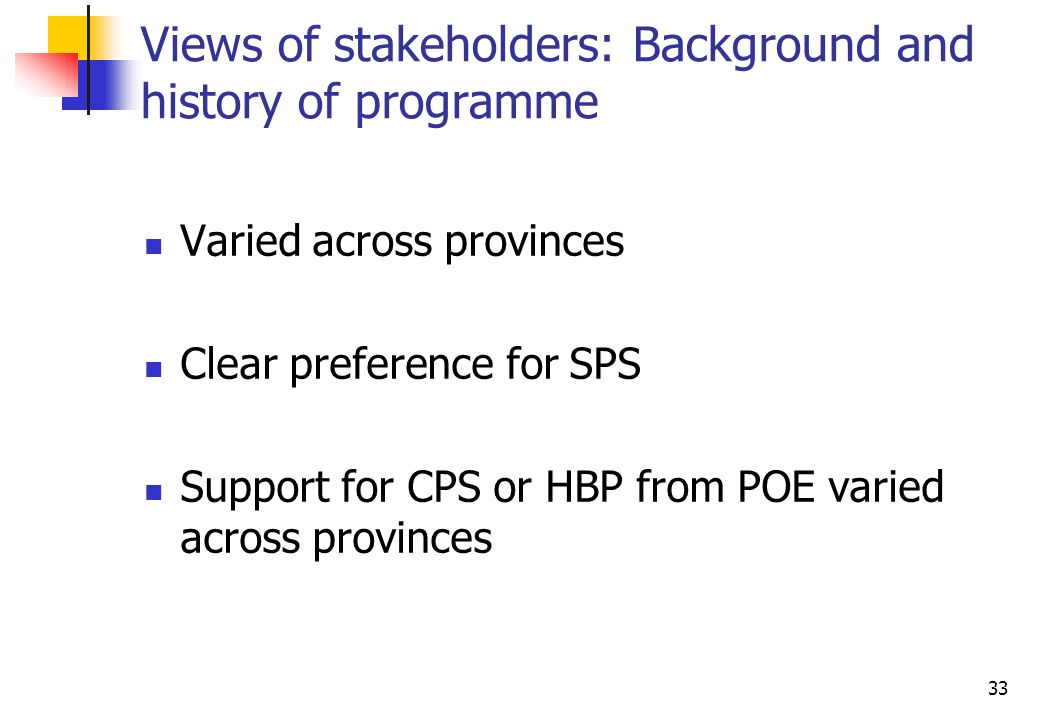 33 Views of stakeholders: Background and history of programme Varied across provinces Clear preference for SPS Support for CPS or HBP from POE varied across provinces