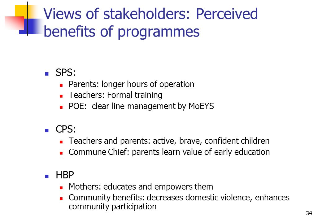 34 Views of stakeholders: Perceived benefits of programmes SPS: Parents: longer hours of operation Teachers: Formal training POE: clear line management by MoEYS CPS: Teachers and parents: active, brave, confident children Commune Chief: parents learn value of early education HBP Mothers: educates and empowers them Community benefits: decreases domestic violence, enhances community participation