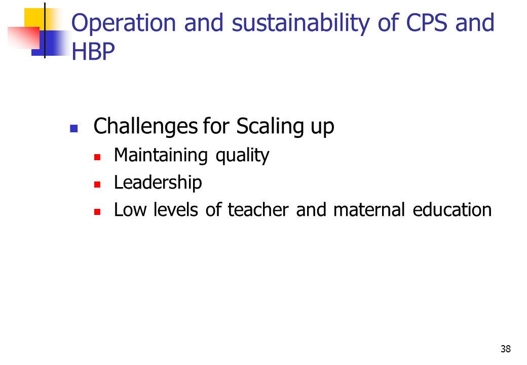 38 Operation and sustainability of CPS and HBP Challenges for Scaling up Maintaining quality Leadership Low levels of teacher and maternal education