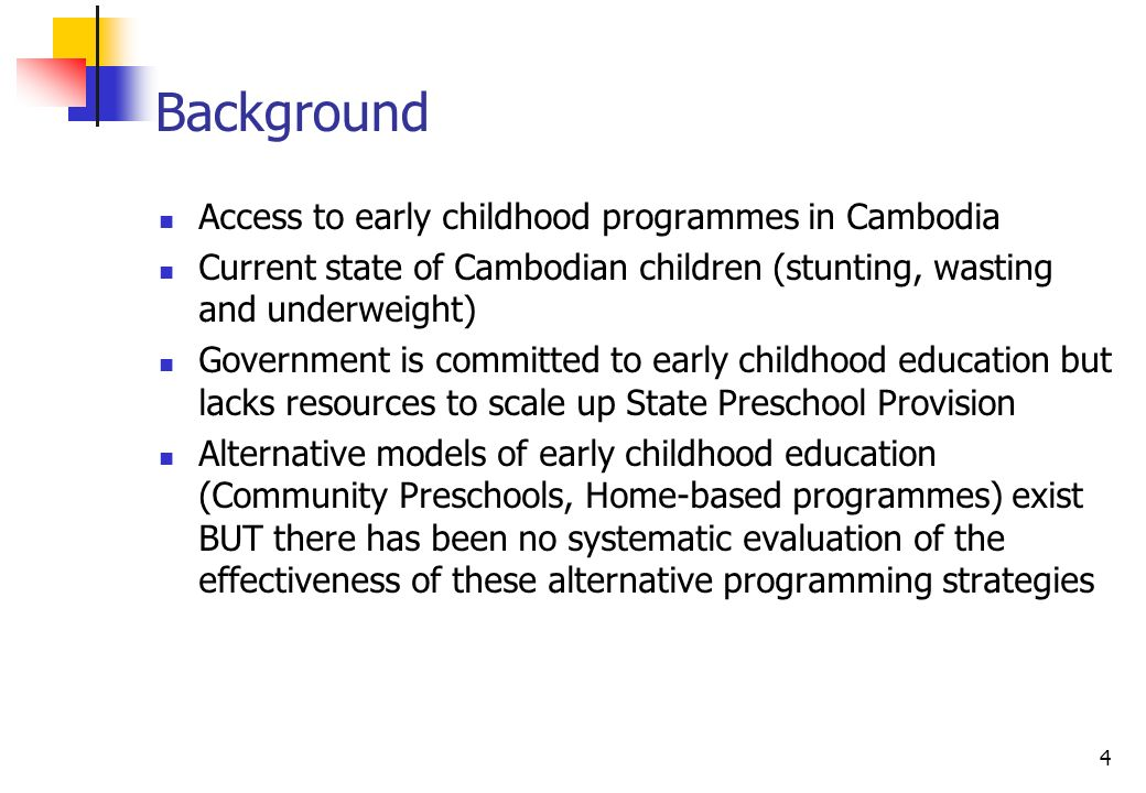 4 Background Access to early childhood programmes in Cambodia Current state of Cambodian children (stunting, wasting and underweight) Government is committed to early childhood education but lacks resources to scale up State Preschool Provision Alternative models of early childhood education (Community Preschools, Home-based programmes) exist BUT there has been no systematic evaluation of the effectiveness of these alternative programming strategies