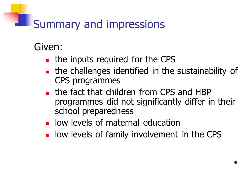 40 Summary and impressions Given: the inputs required for the CPS the challenges identified in the sustainability of CPS programmes the fact that children from CPS and HBP programmes did not significantly differ in their school preparedness low levels of maternal education low levels of family involvement in the CPS