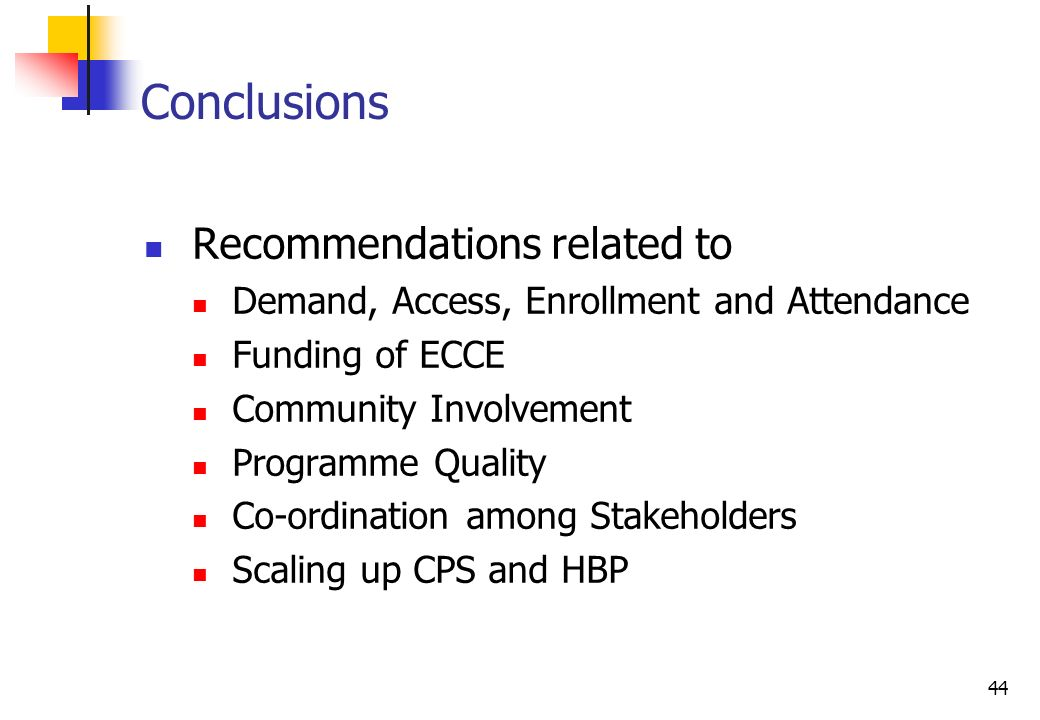 44 Conclusions Recommendations related to Demand, Access, Enrollment and Attendance Funding of ECCE Community Involvement Programme Quality Co-ordination among Stakeholders Scaling up CPS and HBP