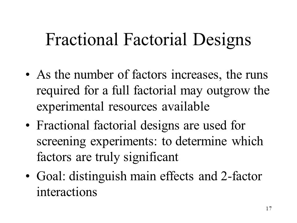 Fractional Factorial Designs As the number of factors increases, the runs required for a full factorial may outgrow the experimental resources available Fractional factorial designs are used for screening experiments: to determine which factors are truly significant Goal: distinguish main effects and 2-factor interactions 17