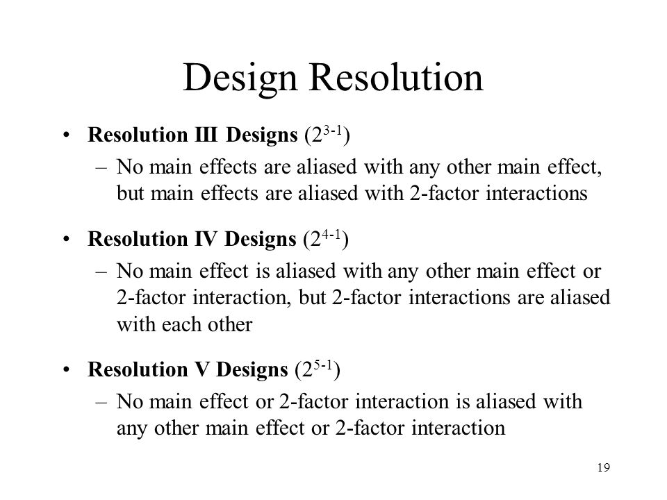 Design Resolution Resolution III Designs (2 3-1 ) –No main effects are aliased with any other main effect, but main effects are aliased with 2-factor interactions Resolution IV Designs (2 4-1 ) –No main effect is aliased with any other main effect or 2-factor interaction, but 2-factor interactions are aliased with each other Resolution V Designs (2 5-1 ) –No main effect or 2-factor interaction is aliased with any other main effect or 2-factor interaction 19
