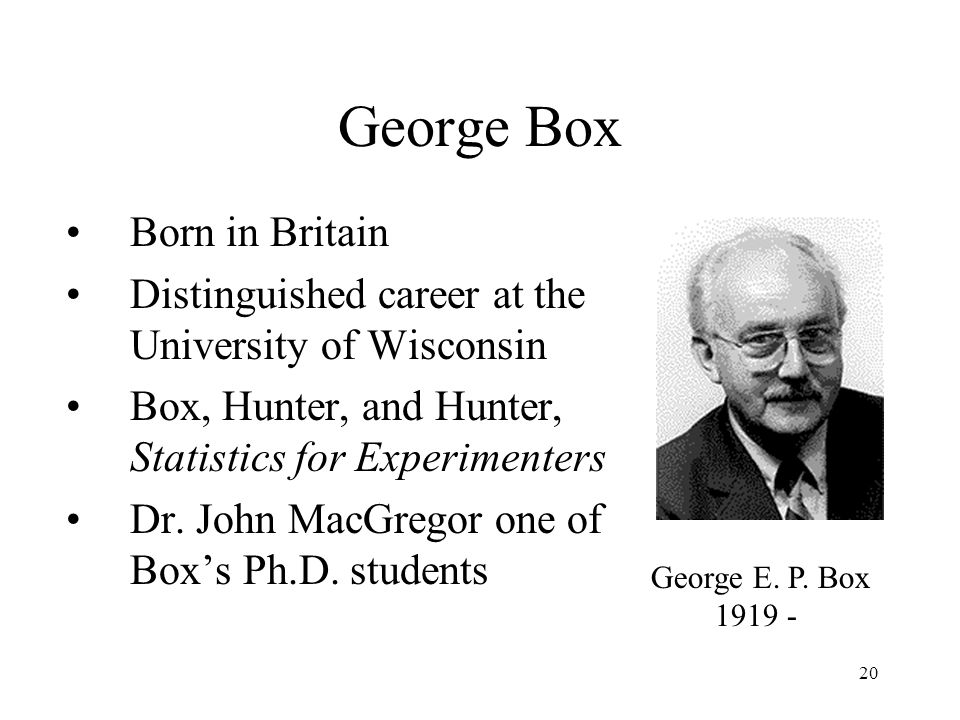 20 George Box Born in Britain Distinguished career at the University of Wisconsin Box, Hunter, and Hunter, Statistics for Experimenters Dr.