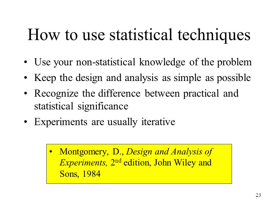 How to use statistical techniques Use your non-statistical knowledge of the problem Keep the design and analysis as simple as possible Recognize the difference between practical and statistical significance Experiments are usually iterative Montgomery, D., Design and Analysis of Experiments, 2 nd edition, John Wiley and Sons, 1984 23