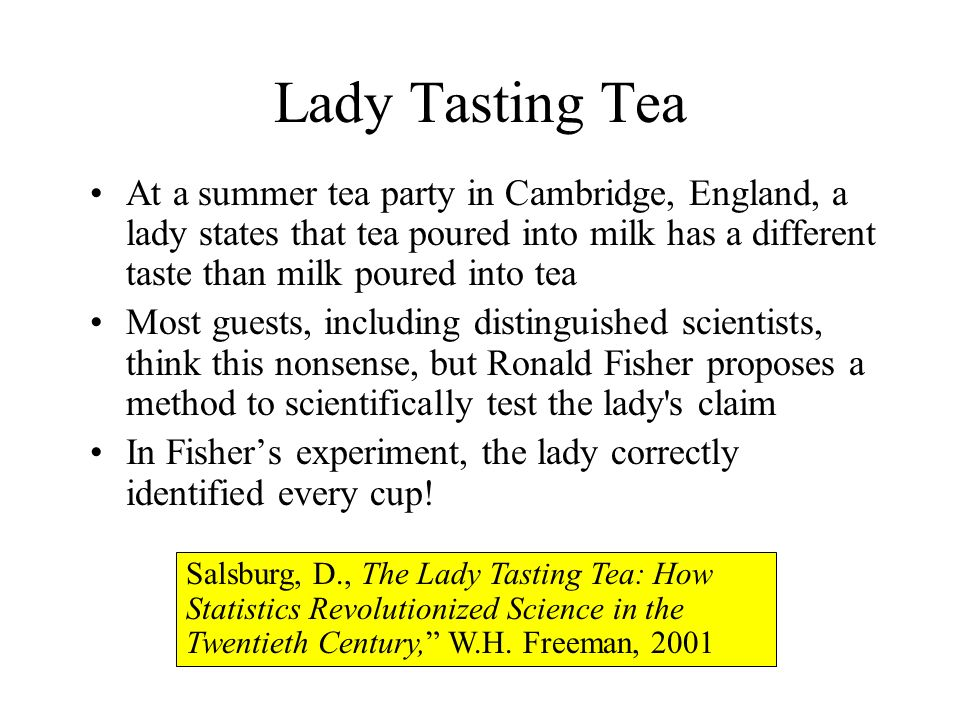 Lady Tasting Tea At a summer tea party in Cambridge, England, a lady states that tea poured into milk has a different taste than milk poured into tea Most guests, including distinguished scientists, think this nonsense, but Ronald Fisher proposes a method to scientifically test the lady s claim In Fishers experiment, the lady correctly identified every cup.