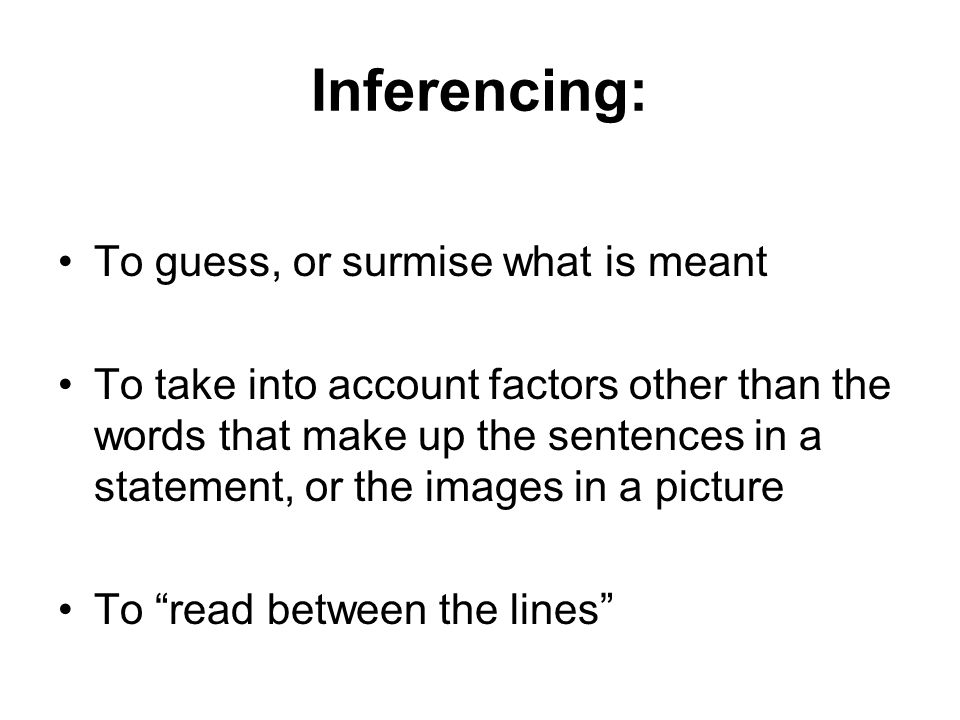 Inferencing: To guess, or surmise what is meant To take into account factors other than the words that make up the sentences in a statement, or the images in a picture To read between the lines