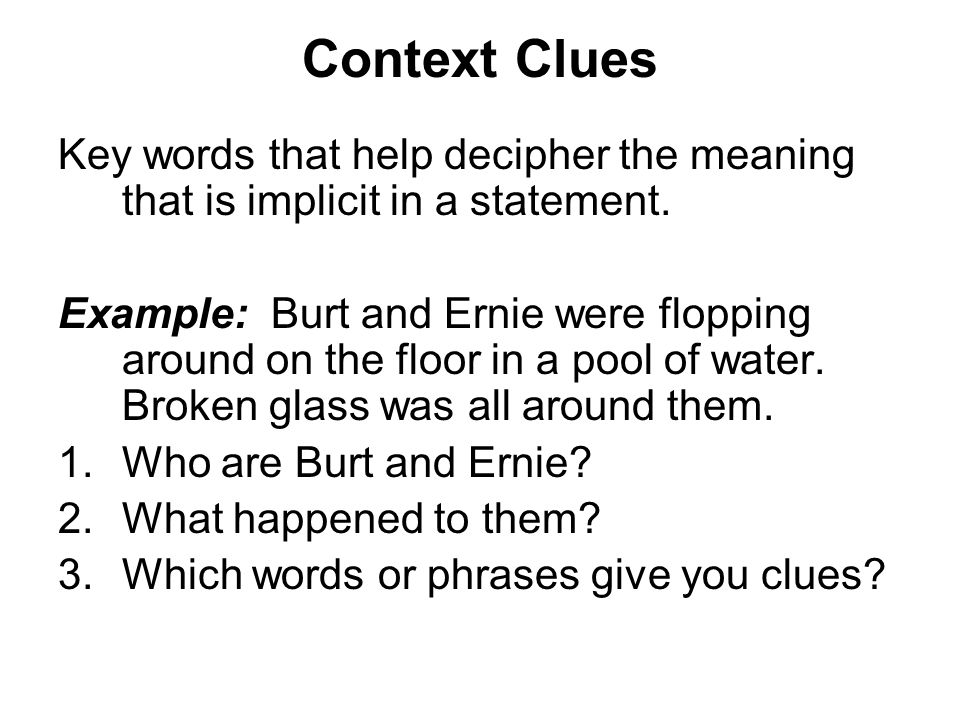 Context Clues Key words that help decipher the meaning that is implicit in a statement.