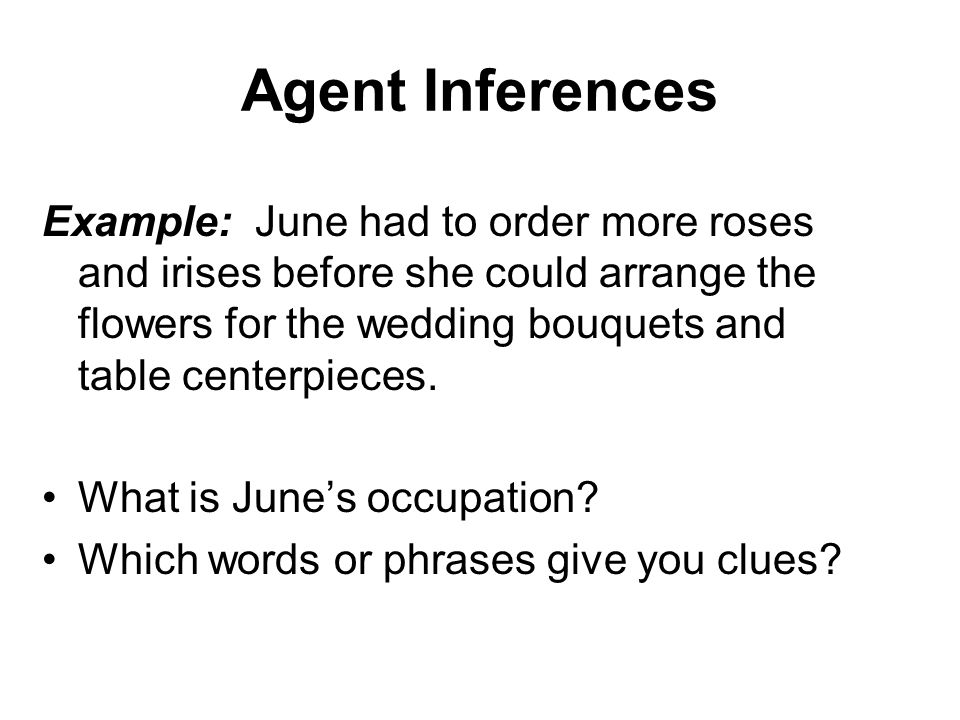 Agent Inferences Example: June had to order more roses and irises before she could arrange the flowers for the wedding bouquets and table centerpieces.