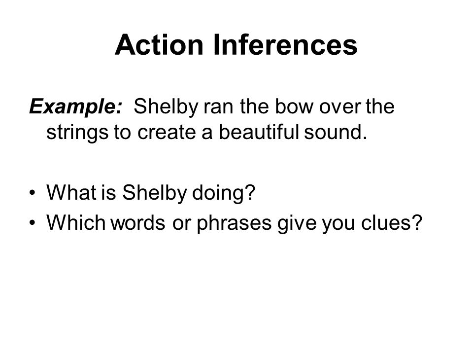 Action Inferences Example: Shelby ran the bow over the strings to create a beautiful sound.