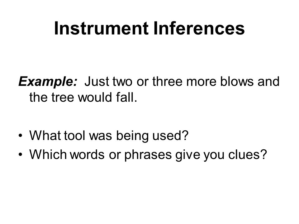 Instrument Inferences Example: Just two or three more blows and the tree would fall.