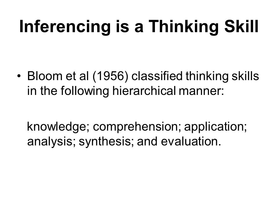 Inferencing is a Thinking Skill Bloom et al (1956) classified thinking skills in the following hierarchical manner: knowledge; comprehension; application; analysis; synthesis; and evaluation.