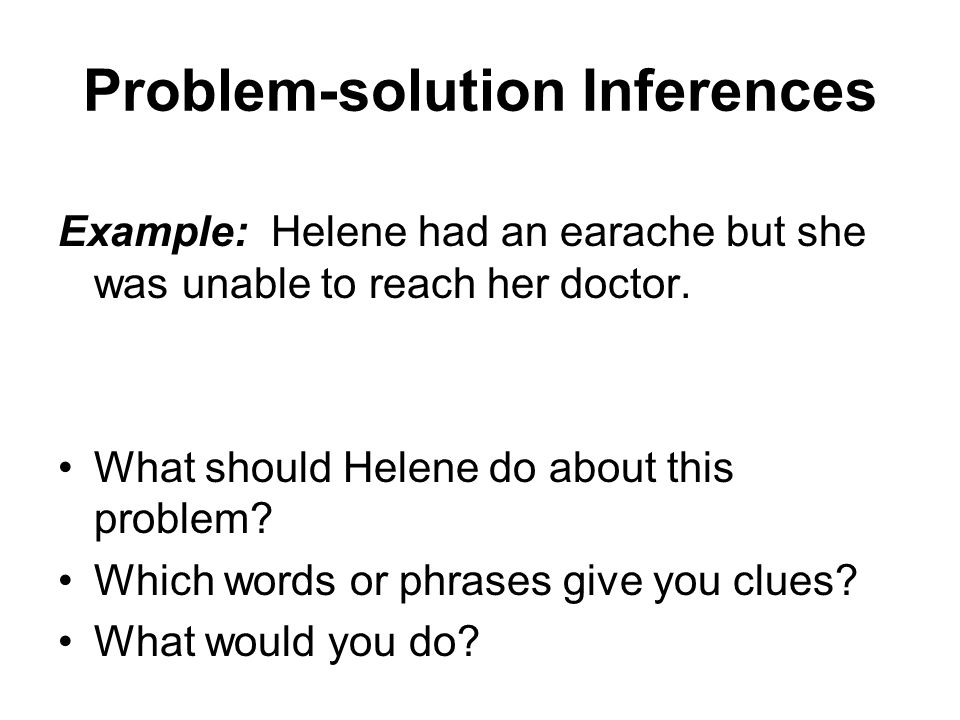 Problem-solution Inferences Example: Helene had an earache but she was unable to reach her doctor.