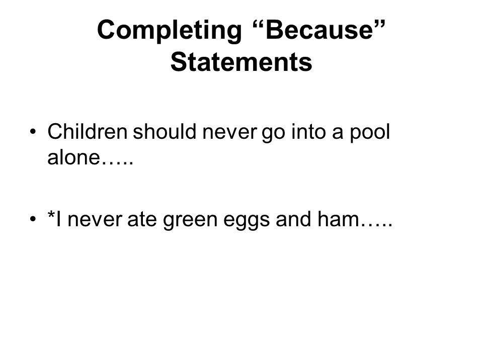 Completing Because Statements Children should never go into a pool alone…..