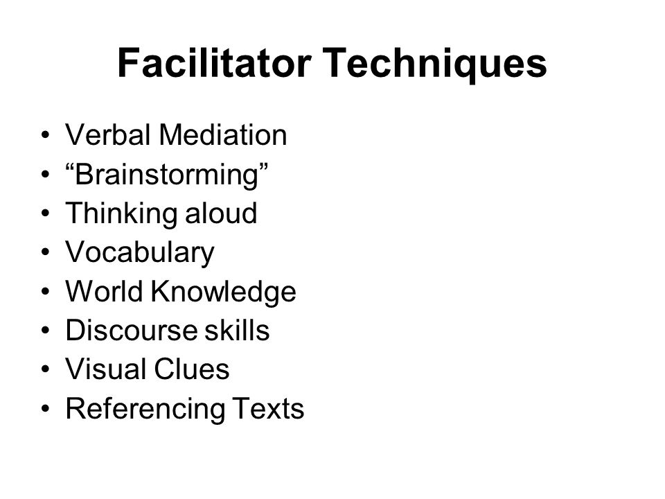 Facilitator Techniques Verbal Mediation Brainstorming Thinking aloud Vocabulary World Knowledge Discourse skills Visual Clues Referencing Texts