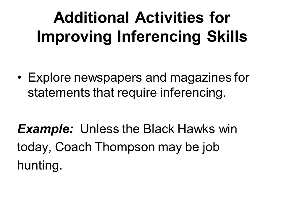 Additional Activities for Improving Inferencing Skills Explore newspapers and magazines for statements that require inferencing.