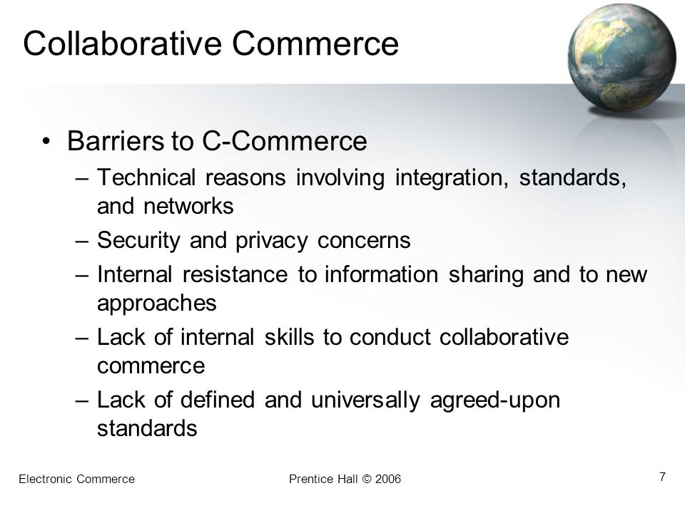 Electronic CommercePrentice Hall © 2006 7 Collaborative Commerce Barriers to C-Commerce –Technical reasons involving integration, standards, and networks –Security and privacy concerns –Internal resistance to information sharing and to new approaches –Lack of internal skills to conduct collaborative commerce –Lack of defined and universally agreed-upon standards