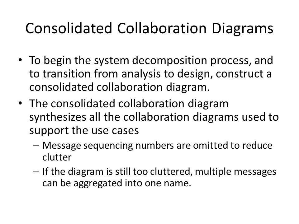Consolidated Collaboration Diagrams To begin the system decomposition process, and to transition from analysis to design, construct a consolidated collaboration diagram.