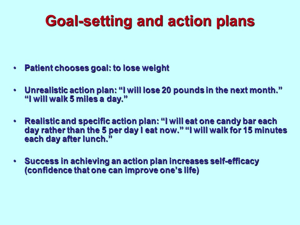Goal-setting and action plans Patient chooses goal: to lose weightPatient chooses goal: to lose weight Unrealistic action plan: I will lose 20 pounds in the next month.