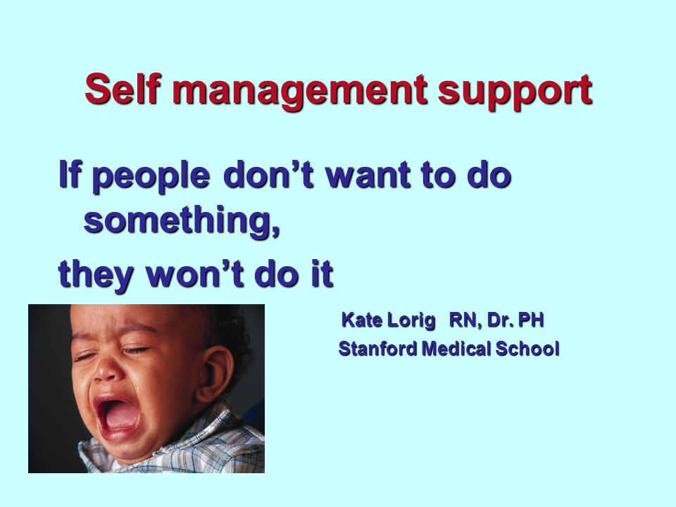 Self management support If people dont want to do something, they wont do it Kate Lorig RN, Dr.