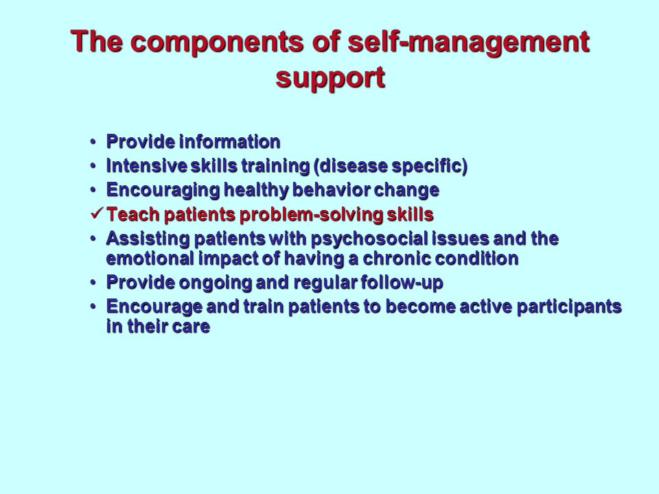 The components of self-management support Provide informationProvide information Intensive skills training (disease specific)Intensive skills training (disease specific) Encouraging healthy behavior changeEncouraging healthy behavior change Teach patients problem-solving skills Teach patients problem-solving skills Assisting patients with psychosocial issues and the emotional impact of having a chronic conditionAssisting patients with psychosocial issues and the emotional impact of having a chronic condition Provide ongoing and regular follow-upProvide ongoing and regular follow-up Encourage and train patients to become active participants in their careEncourage and train patients to become active participants in their care