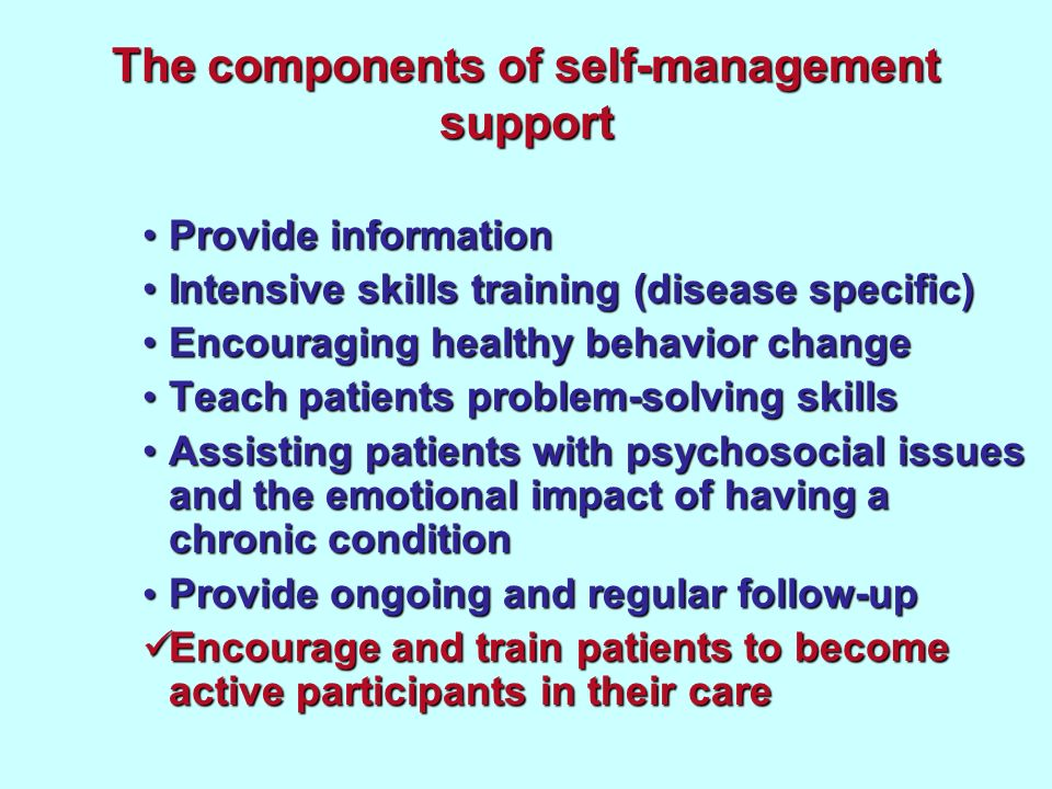 The components of self-management support Provide informationProvide information Intensive skills training (disease specific)Intensive skills training (disease specific) Encouraging healthy behavior changeEncouraging healthy behavior change Teach patients problem-solving skills Teach patients problem-solving skills Assisting patients with psychosocial issues and the emotional impact of having a chronic conditionAssisting patients with psychosocial issues and the emotional impact of having a chronic condition Provide ongoing and regular follow-up Provide ongoing and regular follow-up Encourage and train patients to become active participants in their care Encourage and train patients to become active participants in their care