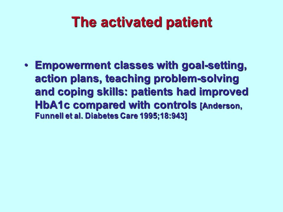 The activated patient Empowerment classes with goal-setting, action plans, teaching problem-solving and coping skills: patients had improved HbA1c compared with controls [Anderson, Funnell et al.
