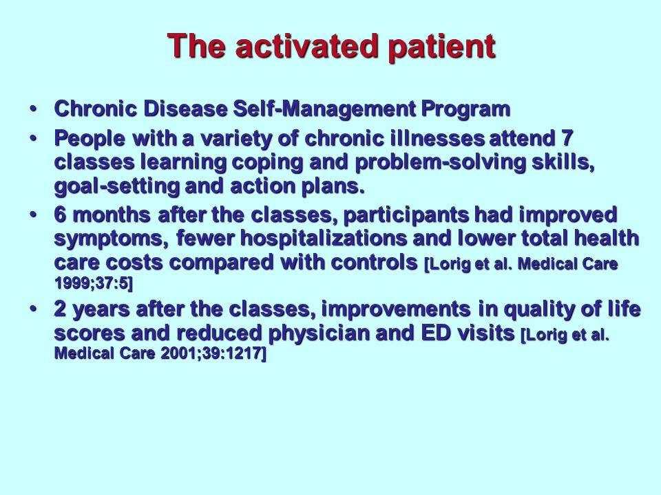 The activated patient Chronic Disease Self-Management ProgramChronic Disease Self-Management Program People with a variety of chronic illnesses attend 7 classes learning coping and problem-solving skills, goal-setting and action plans.People with a variety of chronic illnesses attend 7 classes learning coping and problem-solving skills, goal-setting and action plans.