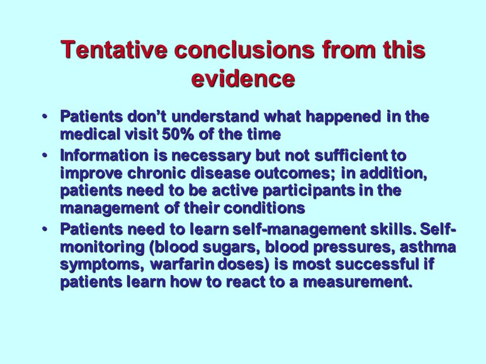 Tentative conclusions from this evidence Patients dont understand what happened in the medical visit 50% of the timePatients dont understand what happened in the medical visit 50% of the time Information is necessary but not sufficient to improve chronic disease outcomes; in addition, patients need to be active participants in the management of their conditionsInformation is necessary but not sufficient to improve chronic disease outcomes; in addition, patients need to be active participants in the management of their conditions Patients need to learn self-management skills.