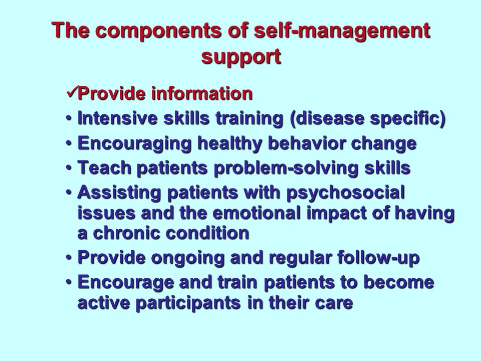 The components of self-management support Provide information Provide information Intensive skills training (disease specific)Intensive skills training (disease specific) Encouraging healthy behavior changeEncouraging healthy behavior change Teach patients problem-solving skillsTeach patients problem-solving skills Assisting patients with psychosocial issues and the emotional impact of having a chronic conditionAssisting patients with psychosocial issues and the emotional impact of having a chronic condition Provide ongoing and regular follow-upProvide ongoing and regular follow-up Encourage and train patients to become active participants in their careEncourage and train patients to become active participants in their care