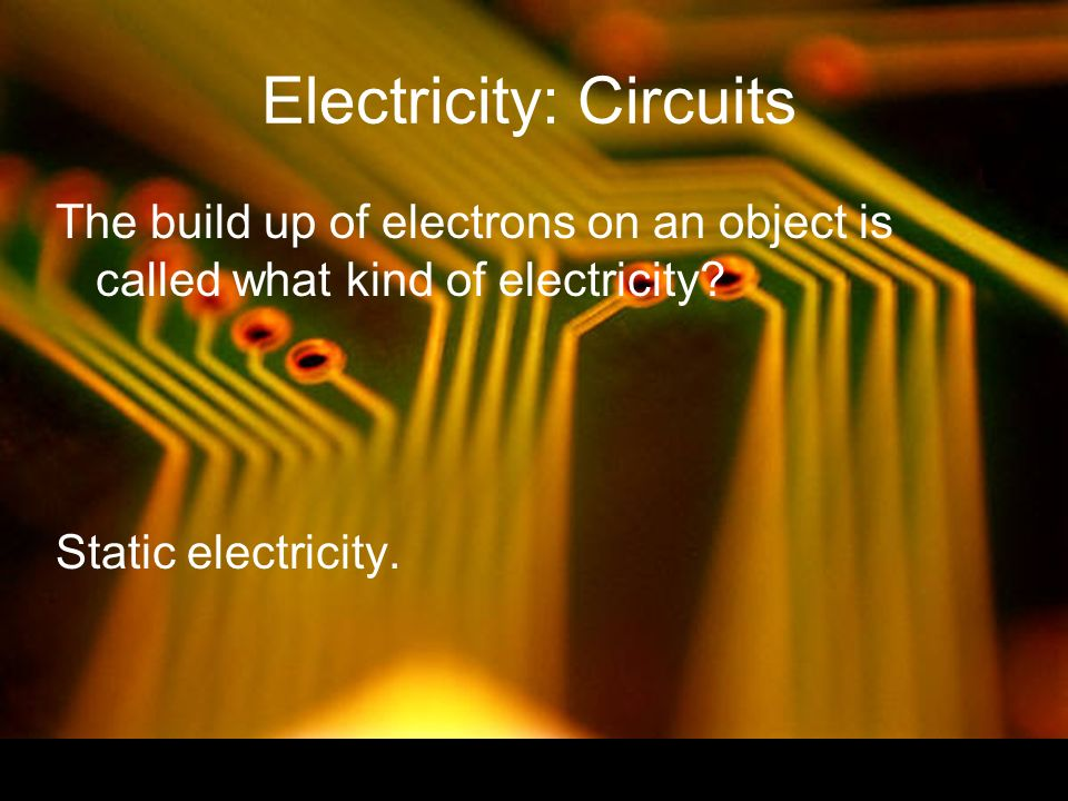 Electricity: Circuits The build up of electrons on an object is called what kind of electricity.