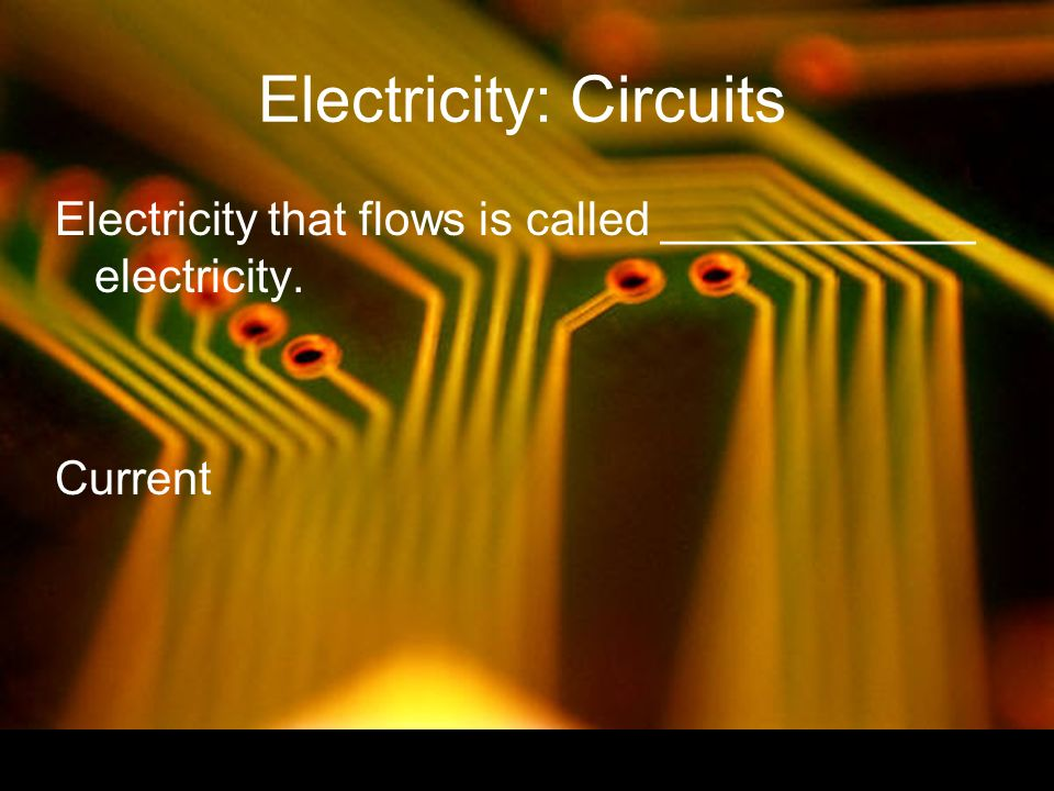 Electricity: Circuits Electricity that flows is called ____________ electricity. Current