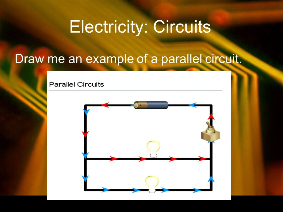 Electricity: Circuits Draw me an example of a parallel circuit.