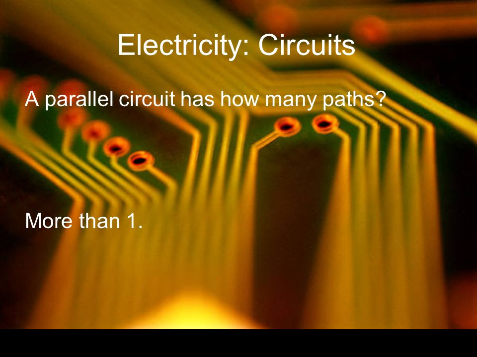 Electricity: Circuits A parallel circuit has how many paths More than 1.