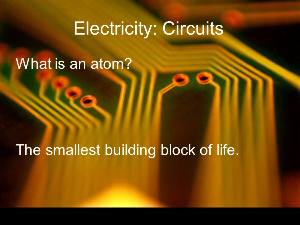Electricity: Circuits What is an atom The smallest building block of life.