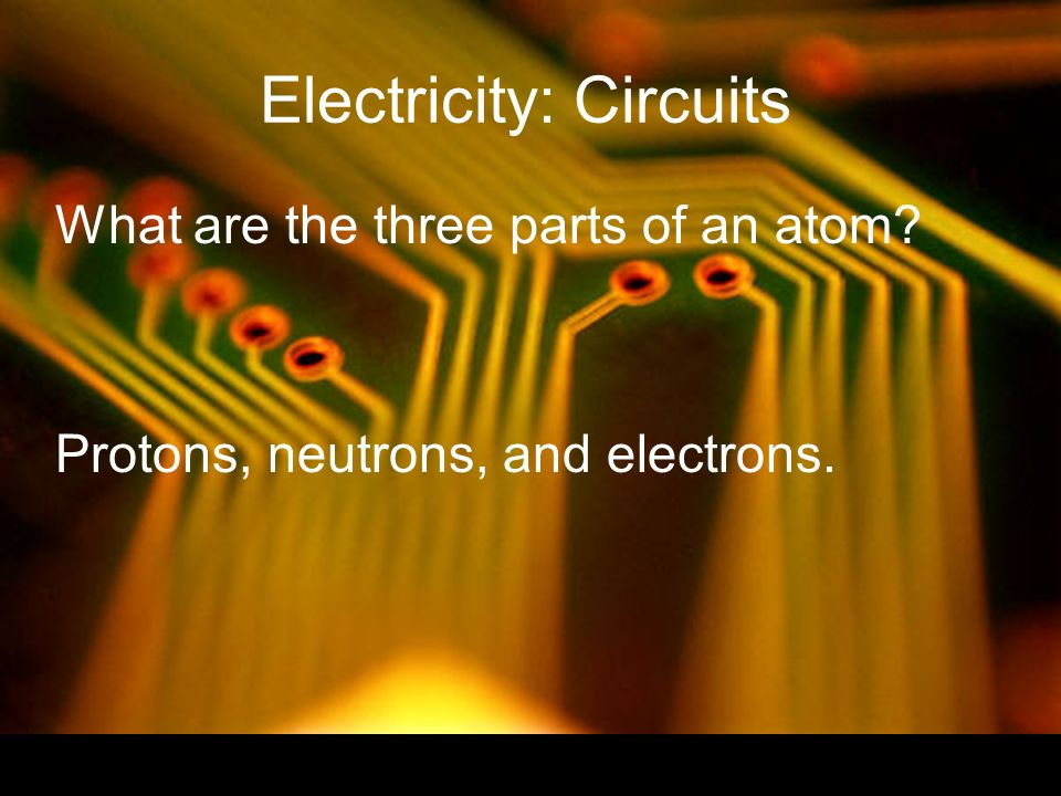 What are the three parts of an atom Protons, neutrons, and electrons.