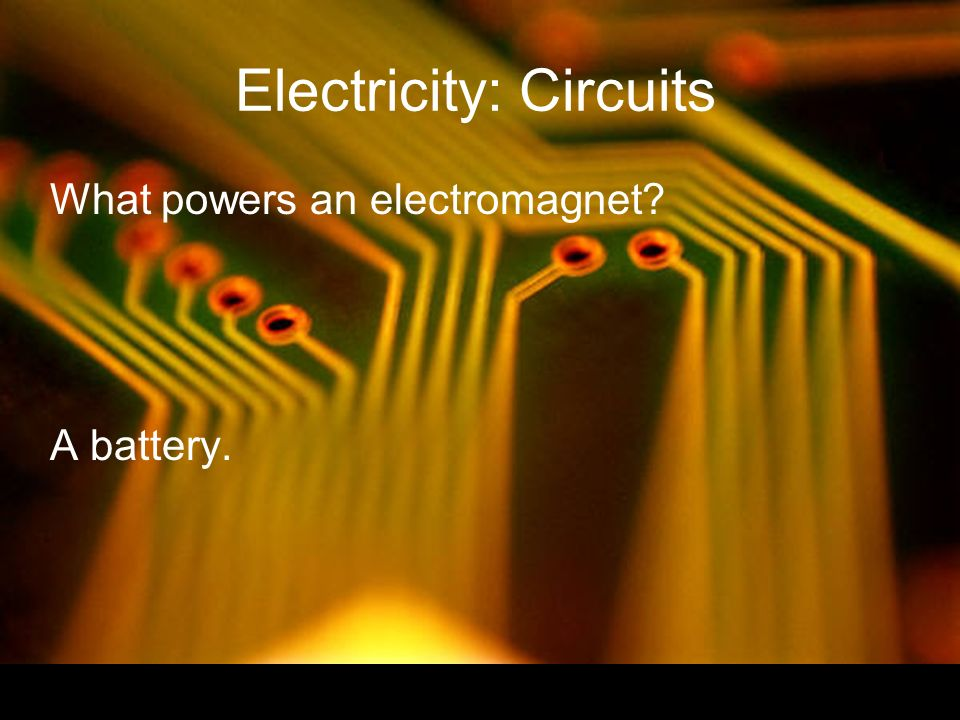 Electricity: Circuits What powers an electromagnet A battery.
