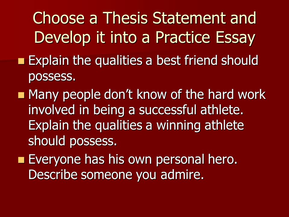 Choose a Thesis Statement and Develop it into a Practice Essay Explain the qualities a best friend should possess.