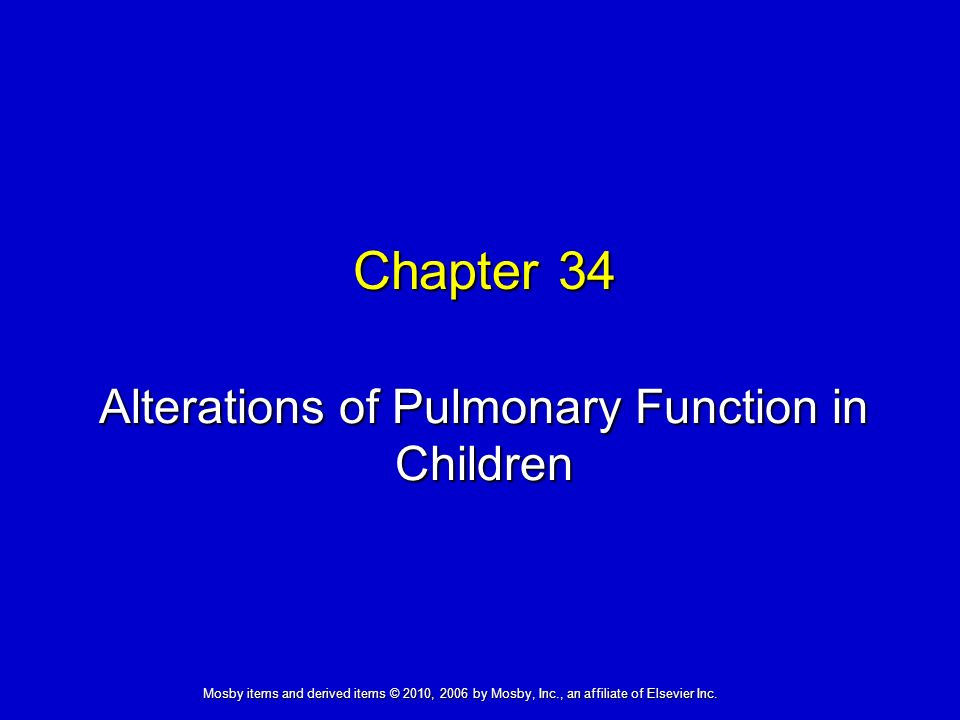 Alterations of Pulmonary Function in Children Chapter 34 Mosby items and derived items © 2010, 2006 by Mosby, Inc., an affiliate of Elsevier Inc.