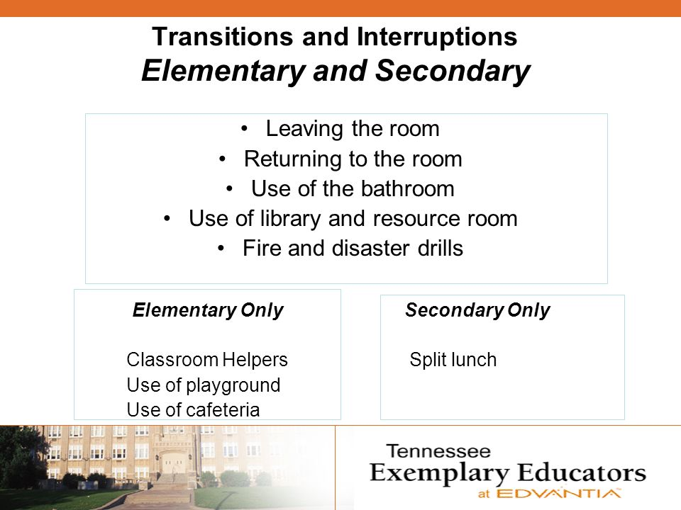 Transitions and Interruptions Elementary and Secondary Leaving the room Returning to the room Use of the bathroom Use of library and resource room Fire and disaster drills Elementary OnlySecondary Only Classroom Helpers Split lunch Use of playground Use of cafeteria