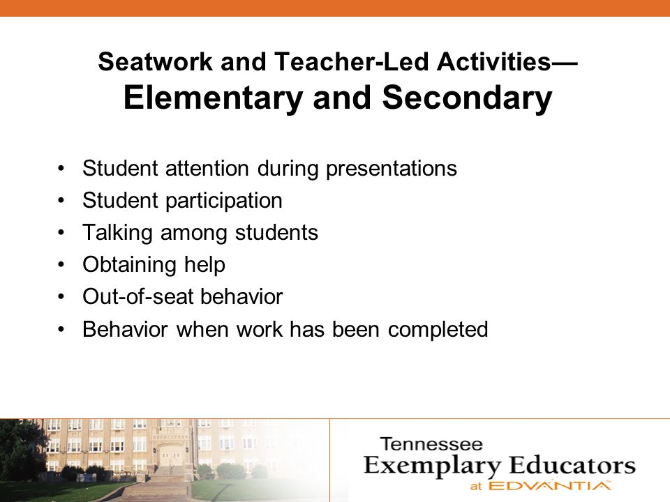 Seatwork and Teacher-Led Activities Elementary and Secondary Student attention during presentations Student participation Talking among students Obtaining help Out-of-seat behavior Behavior when work has been completed