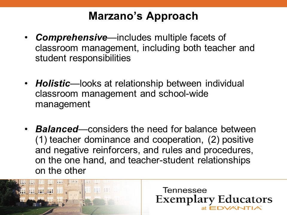 Marzanos Approach Comprehensiveincludes multiple facets of classroom management, including both teacher and student responsibilities Holisticlooks at relationship between individual classroom management and school-wide management Balancedconsiders the need for balance between (1) teacher dominance and cooperation, (2) positive and negative reinforcers, and rules and procedures, on the one hand, and teacher-student relationships on the other