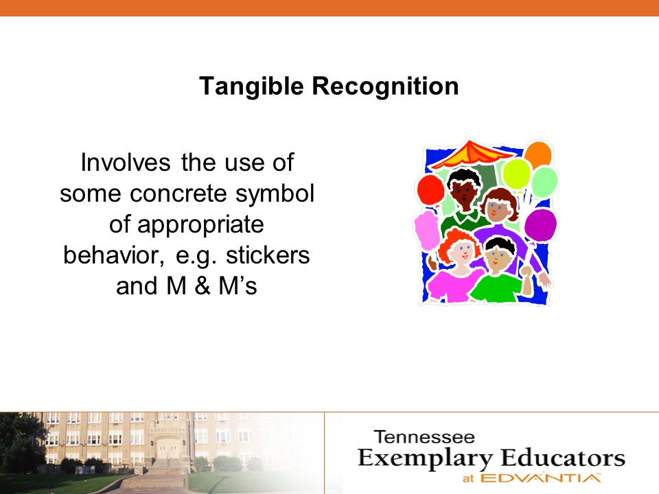 Tangible Recognition Involves the use of some concrete symbol of appropriate behavior, e.g.
