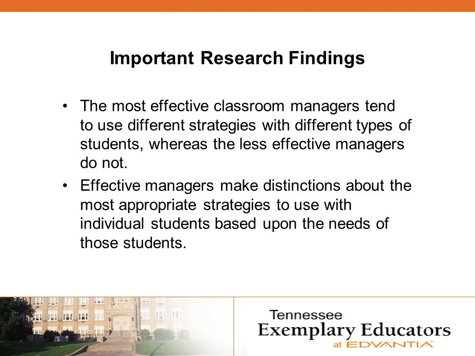 Important Research Findings The most effective classroom managers tend to use different strategies with different types of students, whereas the less effective managers do not.